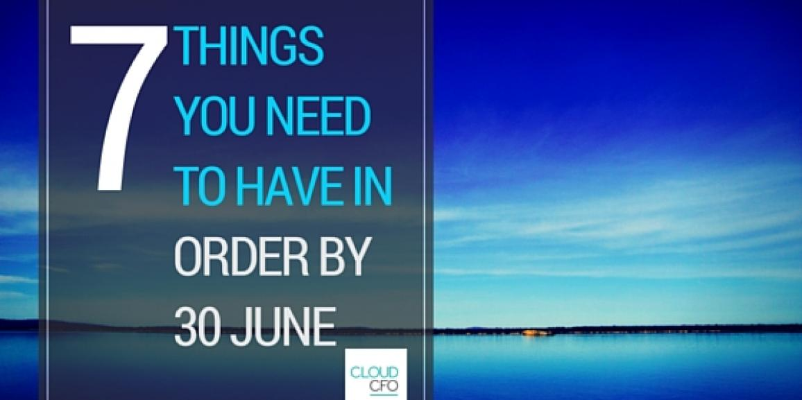 7 Things you Need to Have in Order by 30 June
