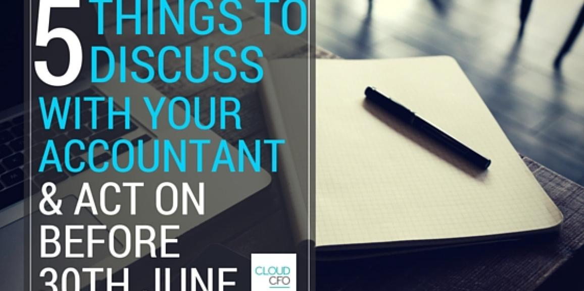 5 Things to Discuss With Your Accountant and Act On Before 30th June